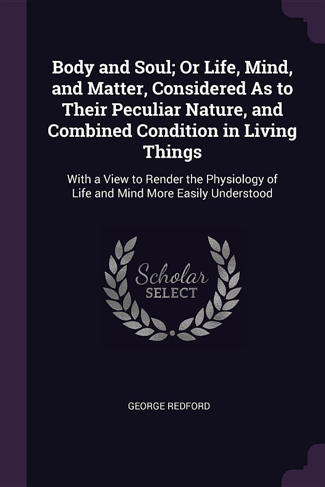 Download Body and Soul; Or Life, Mind, and Matter, Considered As to Their Peculiar Nature, and Combined Condition in Living Things: With a View to Render the Physiology of Life and Mind More Easily Understood pdf epub