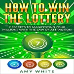 How to Win the Lottery: 7 Secrets to Manifesting Your Millions With the Law of Attraction | Amy White