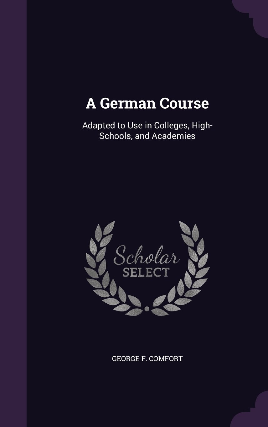 Read Online A German Course: Adapted to Use in Colleges, High-Schools, and Academies pdf epub