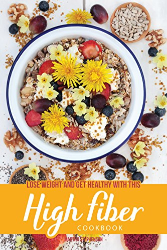 Lose Weight and Get Healthy with This High Fiber Cookbook: Why You Need Fiber in Your Diet by Martha Stephenson