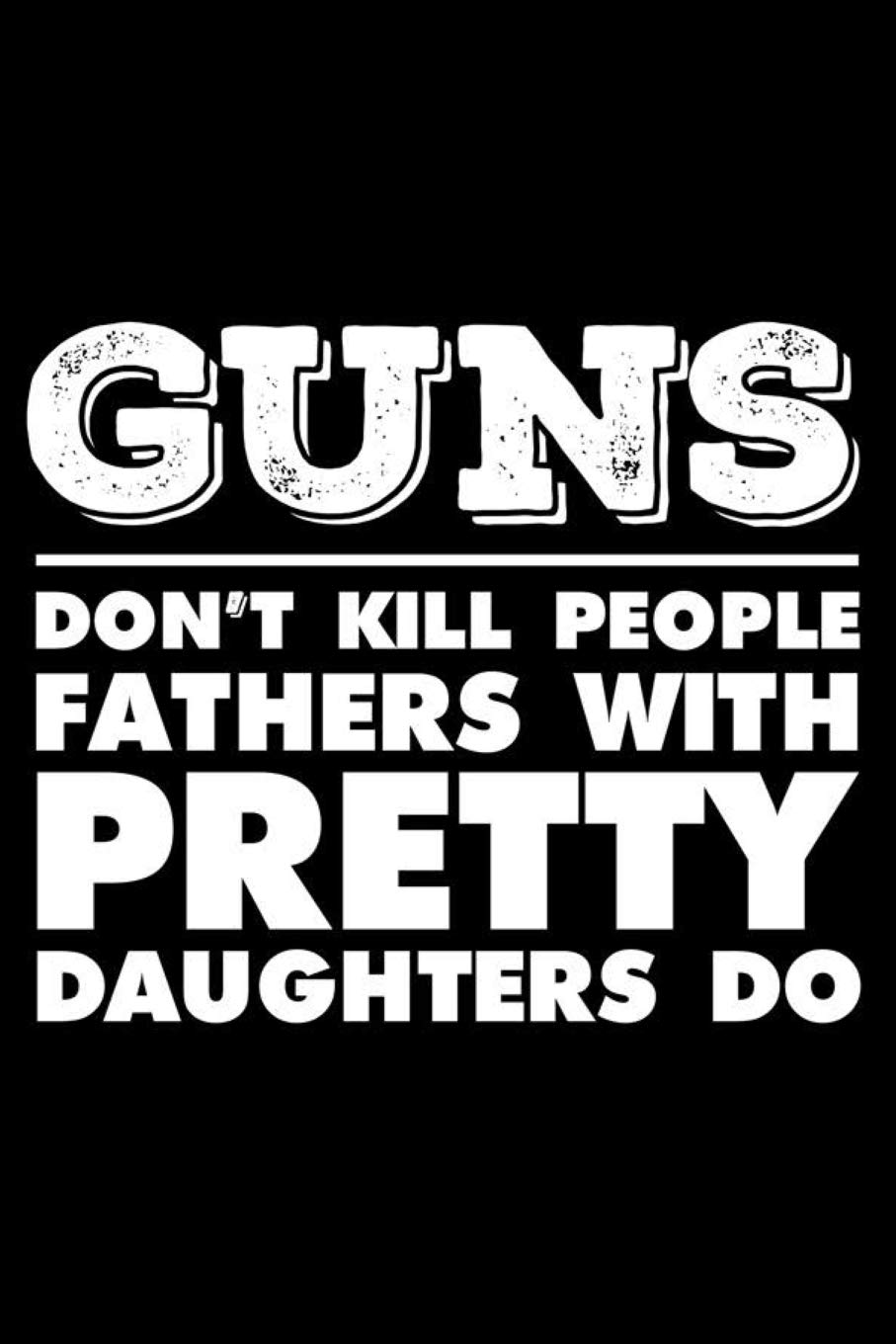 Guns Don T Kill People Fathers With Pretty Daughters Do Happy Father S Day Funny Protective Dads Keepsake For Memories And Stories Dad And Daughter Journal Publishing Magic Journal 9781095518267 Amazon Com Books