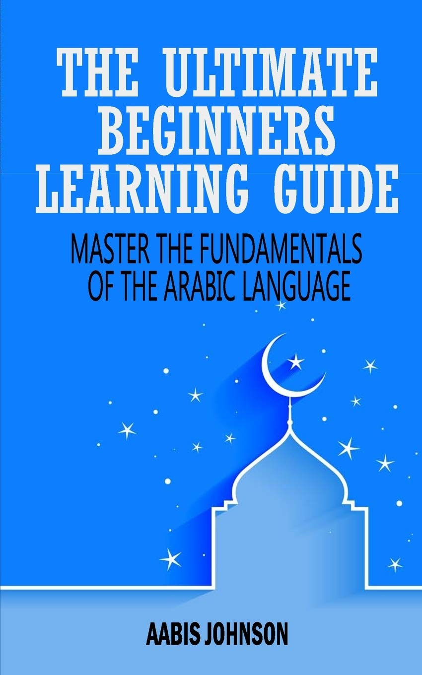 Arabic   The Ultimate Beginners Learning Guide  Master The Fundamentals Of The Arabic Language  Learn Arabic Arabic Language Arabic For Beginners