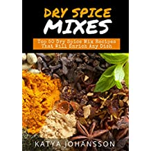 Dry Spice Mixes: Top 50 Dry Spice Mix Recipes That Will Enrich Any Dish
