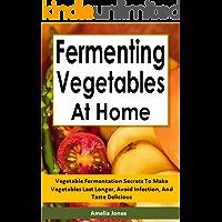 Fermenting Vegetables at Home: Vegetable Fermentation Secrets To Make Vegetables Last Longer, Avoid Infection, And Taste Delicious