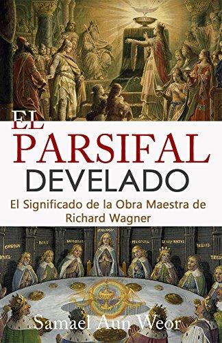 EL PARSIFAL DEVELADO: El Significado de la Obra Maestra de Richard Wagner (Spanish Edition)