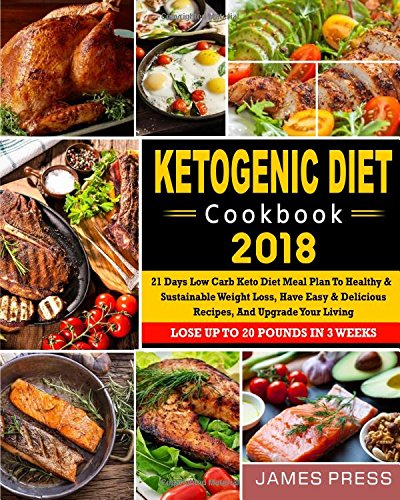 Ketogenic Diet Cookbook 2018: 21 Days Low Carb Keto Diet Meal Plan To Healthy And Sustainable Weight Loss, Have Easy & Delicious Recipes, And Upgrade ... Newest Low Carb Ketogenic Diet Cookbook)