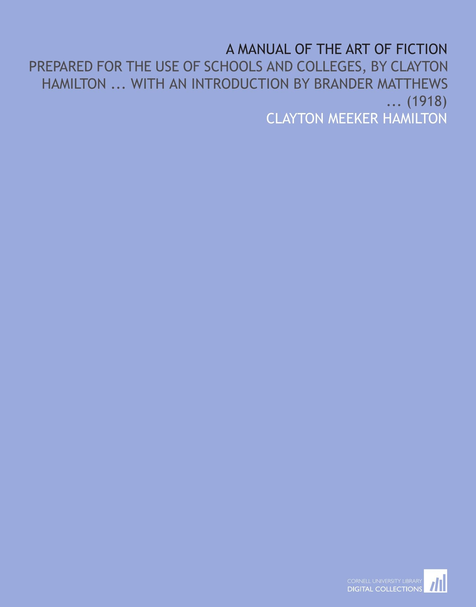 A Manual of the Art of Fiction: Prepared for the Use of Schools and Colleges, by Clayton Hamilton ... With an Introduction by Brander Matthews ... (1918) ebook