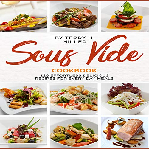 Sous Vide Cookbook: 120 Effortless Delicious Recipes for Crafting Restaurant: Quality Meals Every Day (The Best Under Vacuum Guide for Low Temperature Precision Cooking Made Easy at Home) by Terry H. Miller