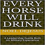 Every Horse Will Drink: A Leadership Guide Built on Military Experience | Noel DeJesus
