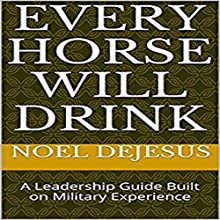 Every Horse Will Drink: A Leadership Guide Built on Military Experience Audiobook by Noel DeJesus Narrated by Don Abad