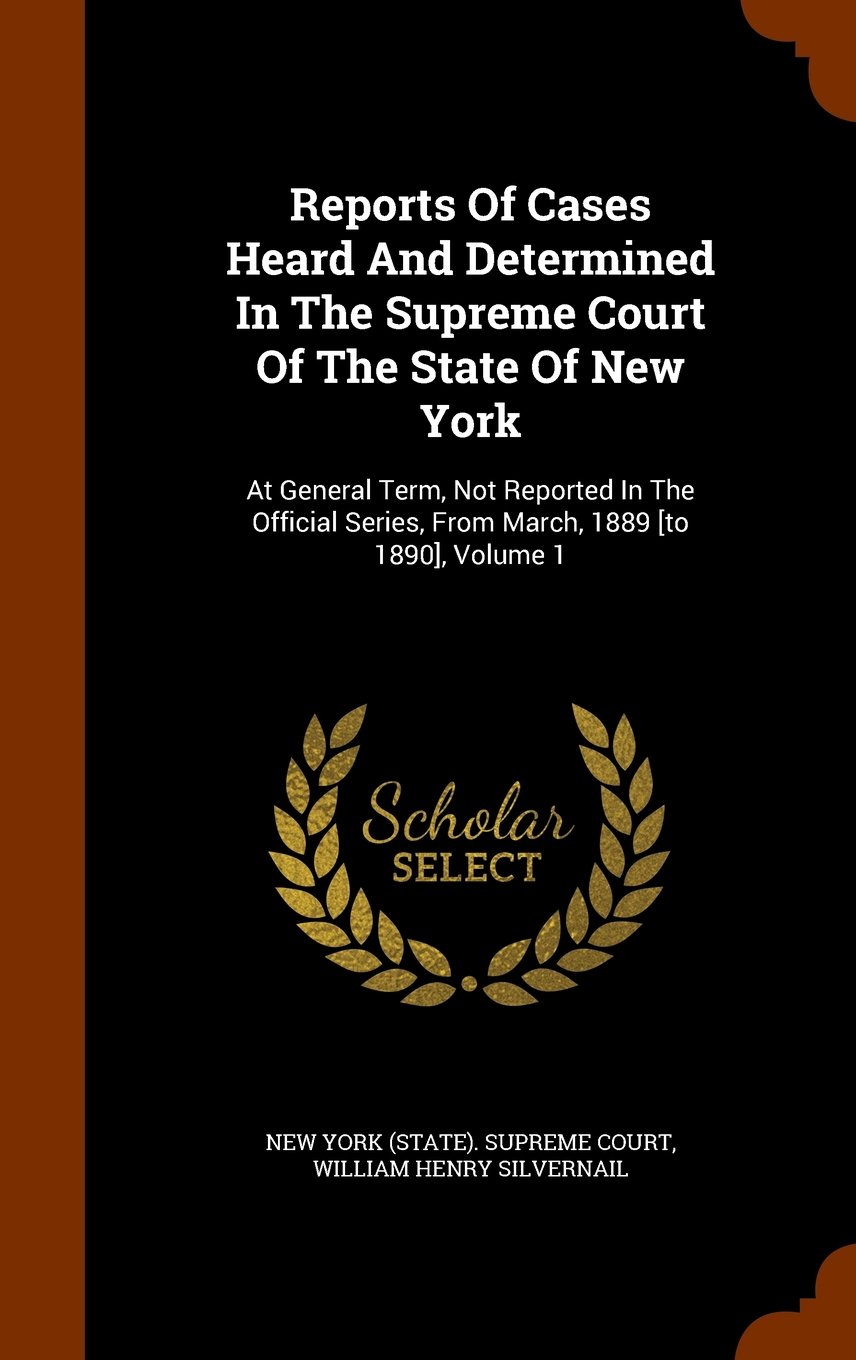 Download Reports Of Cases Heard And Determined In The Supreme Court Of The State Of New York: At General Term, Not Reported In The Official Series, From March, 1889 [to 1890], Volume 1 PDF ePub fb2 ebook
