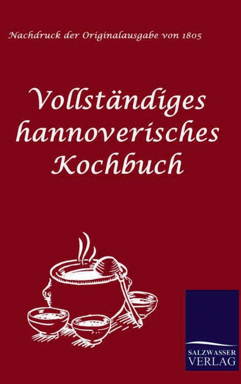 Vollständiges hannoverisches Kochbuch: oder neueste practische Erfahrungen einer Hausmutter