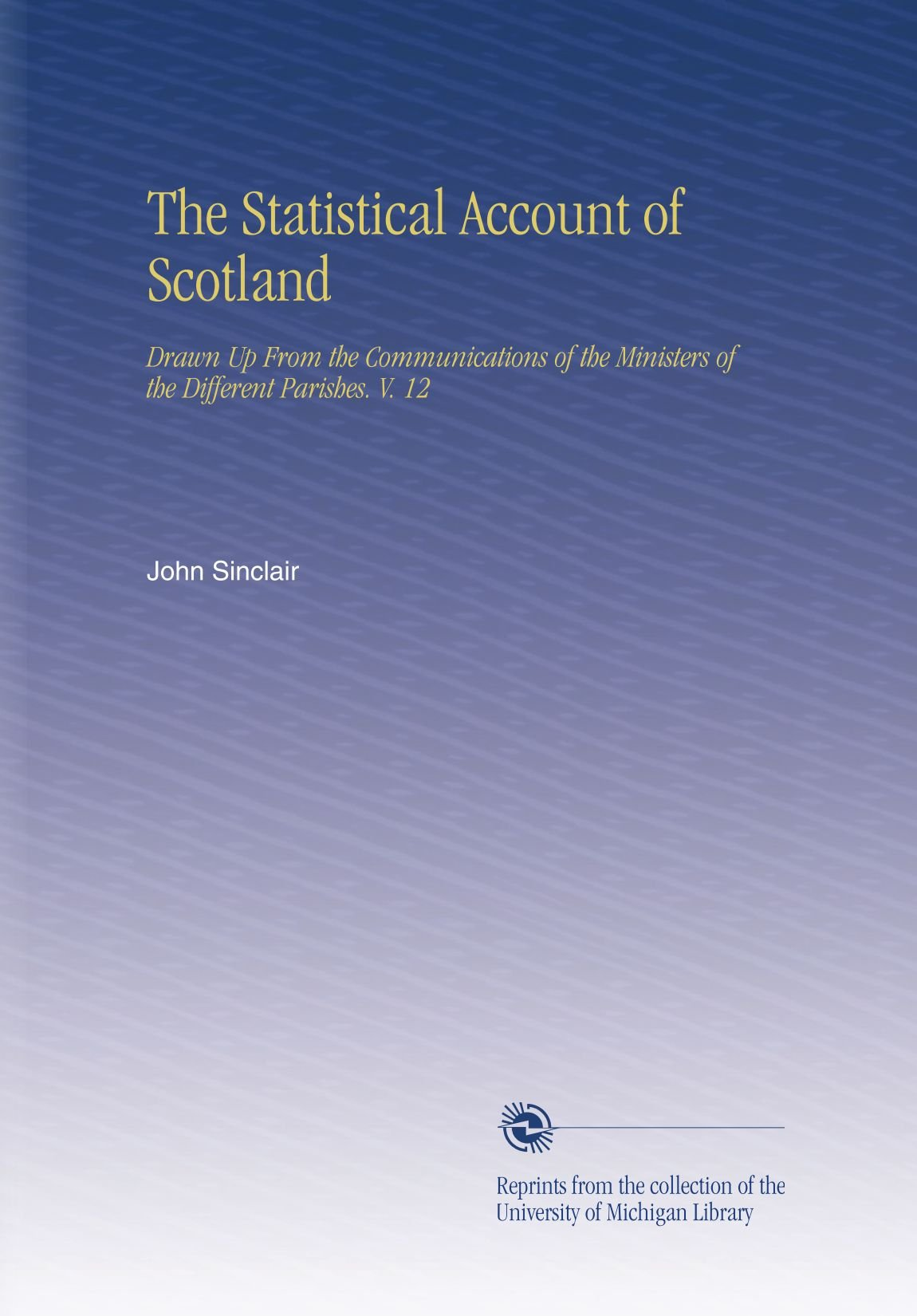 The Statistical Account of Scotland: Drawn Up From the Communications of the Ministers of the Different Parishes. V. 12 PDF
