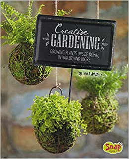 Creative Gardening: Growing Plants Upside Down, In Water, And More ( Gardening Guides): Lisa J. Amstutz: 9781491482377: Amazon.com: Books