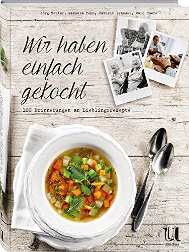 Wir haben einfach gekocht!: 100 Erinnerungen an Lieblingsrezepte Gebundenes Buch – 17. September 2015 Jörg Reuter Manuela Rehn Cathrin Brandes Caro Hoene