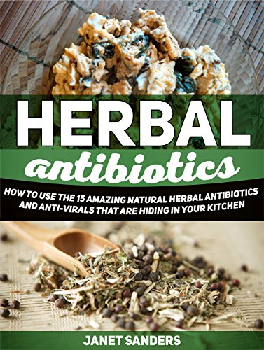 Download Herbal Antibiotics: How to Use the 15 Amazing Natural Herbal Antibiotics and Anti-virals That Are Hiding in Your Kitchen (home remedies, medicinal plants, herbal antibiotics) Pdf