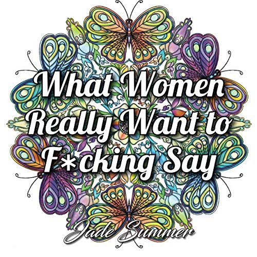 What Women Really Want to F*cking Say: An Adult Coloring Book with Hilarious Swear Word Phrases and Relaxing Flower Designs (Looking For The Right Words To Say)