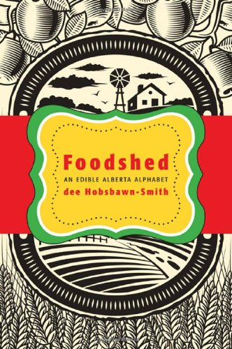 Foodshed: An Edible Alberta Alphabet dee Hobsbawn-Smith