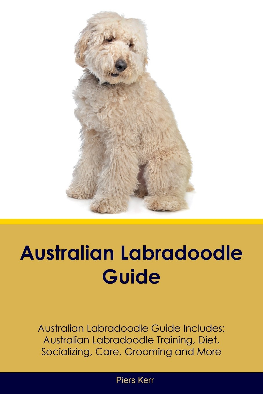 Australian Labradoodle Guide Australian Labradoodle Guide Includes: Australian Labradoodle Training, Diet, Socializing, Care, Grooming, Breeding and More