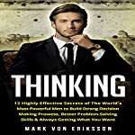 Thinking: 12 Highly Effective Secrets of the World's Most Powerful Men to Build Strong Decision Making Prowess, Better Problem-Solving Skills & Always Getting What You Want: Human Psychology Series | Mark Eriksson