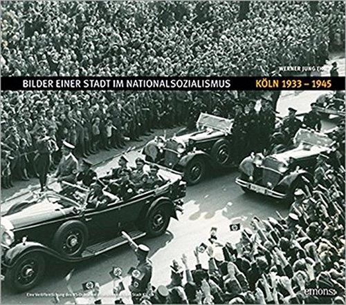 Bilder einer Stadt im Nationalsozialismus: Köln 1933-1945 (NS-Dokumentation)