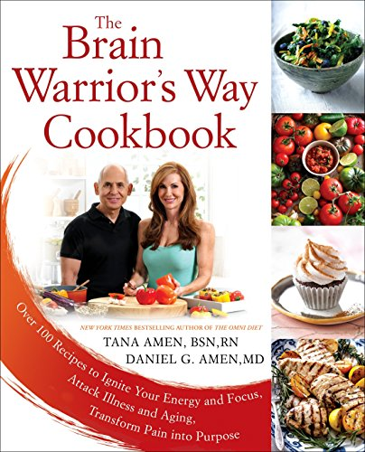 The Brain Warrior's Way Cookbook: Over 100 Recipes to Ignite Your Energy and Focus, Attack Illness and Aging, Transform Pain into Purpose by Tana Amen BSN  RN, Daniel G. Amen M.D.