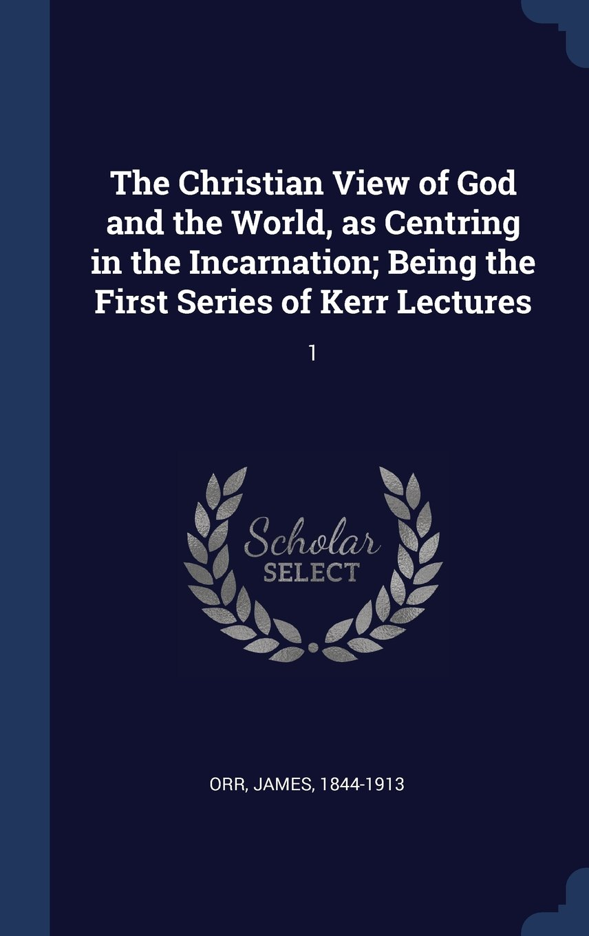The Christian View of God and the World, as Centring in the Incarnation; Being the First Series of Kerr Lectures: 1 ebook