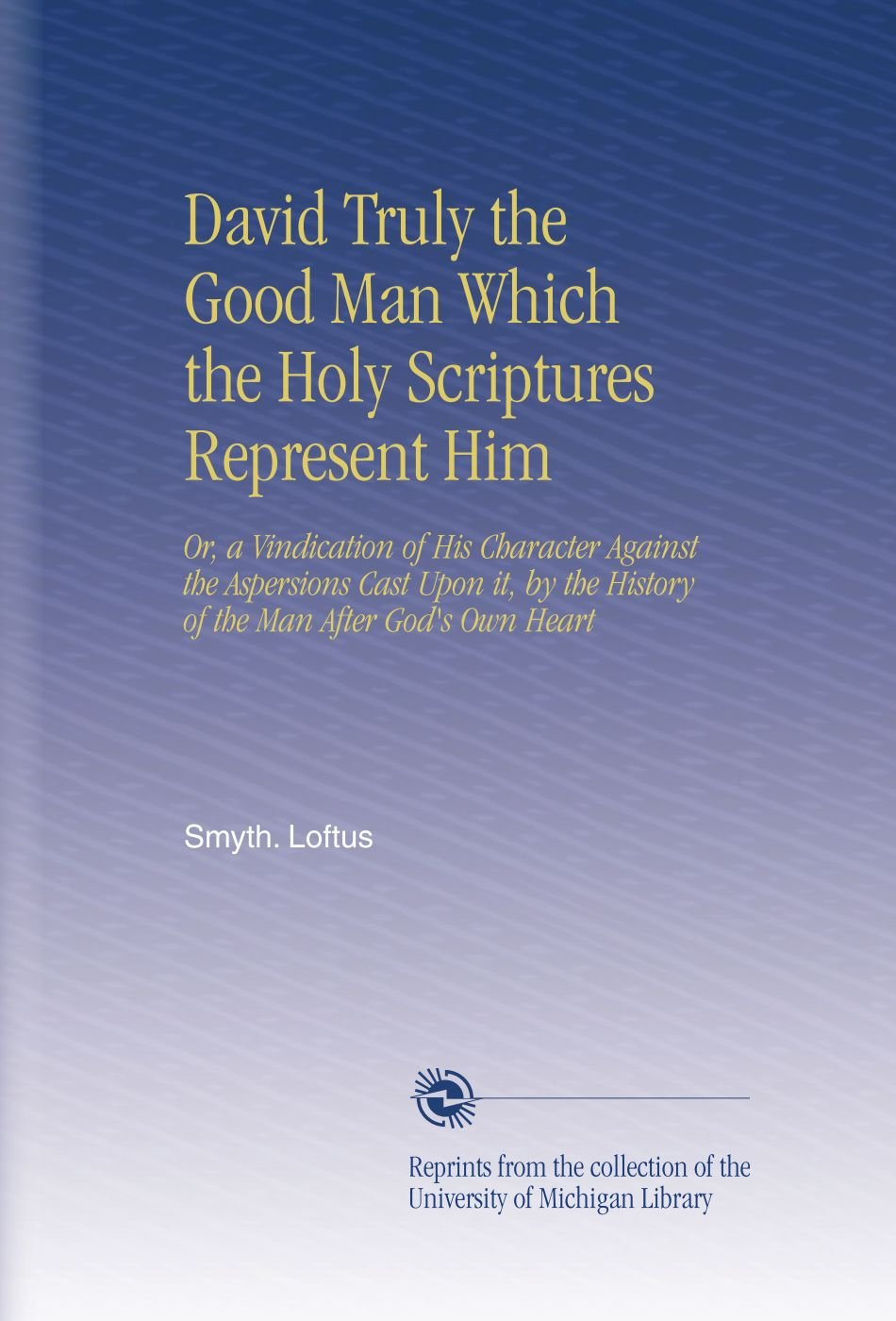 David Truly the Good Man Which the Holy Scriptures Represent Him: Or, a Vindication of His Character Against the Aspersions Cast Upon it, by the History of the Man After God's Own Heart PDF