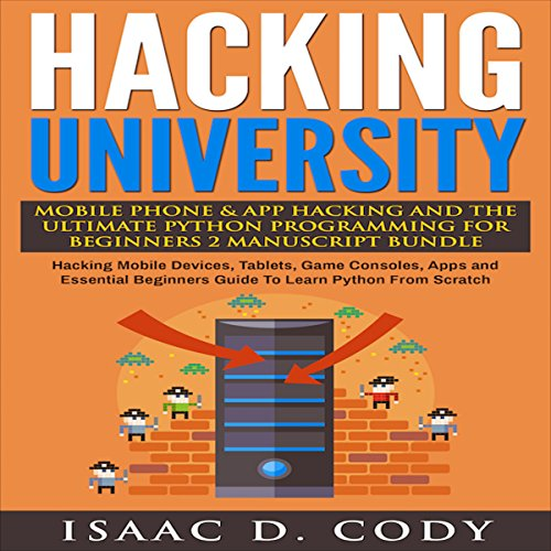 Hacking University: Mobile Phone & App Hacking & The Ultimate Python Programming for Beginners, 2 Manuscript Bundle by Isaac D. Cody