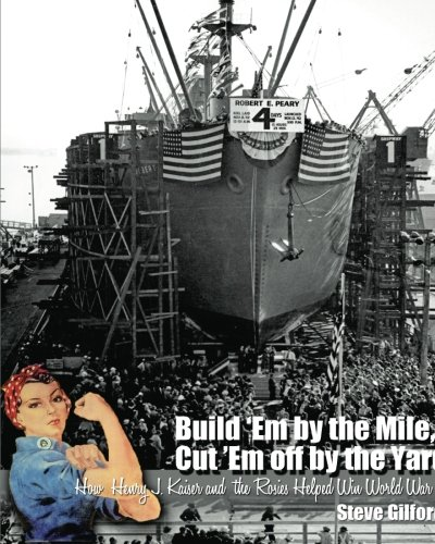 Build Em By The Mile  Cut Em Off By The Yard  How Henry J  Kaiser And The Rosies Helped Win World War Ii