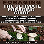 Foraging: The Ultimate Foraging Guide: Discover Everything You Need to Know About Foraging Wild Edible Plants and Medicinal Herbs | David Taylor