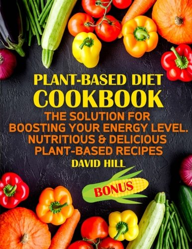 Plant-based diet cookbook. The solution for boosting your energy level.: Nutritious & delicious plant-based recipes.