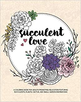 Amazon Succulent Love Adult Coloring Books A Book For Adults Promoting Relaxation Featuring Succulents Plants Cactus And Small Garden