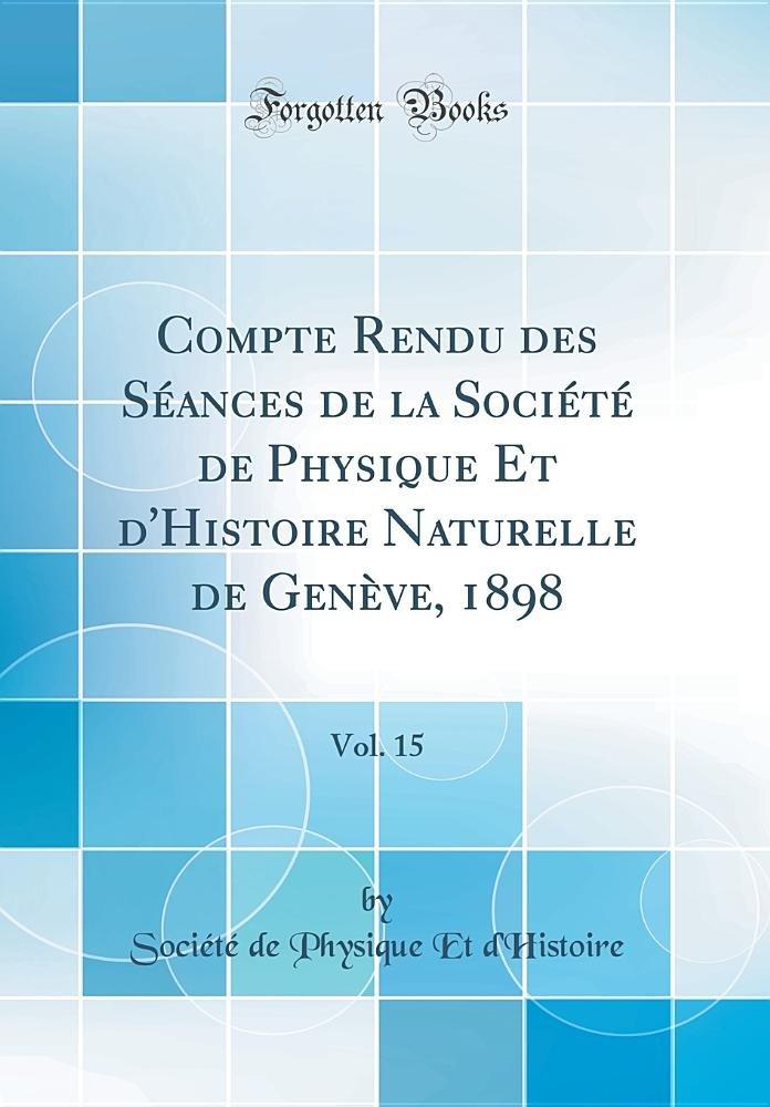 Compte Rendu Des Séances de la Société de Physique Et d'Histoire Naturelle de Genève, 1898, Vol. 15 (Classic Reprint) (French Edition) ebook