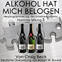 Alkohol Hat Mich Belogen [Alcohol Has Lied to Me (Session 3)]: Neuprogrammierung des Unterbewusstseins Hypnose - Sitzung 3 Hörbuch von Craig Beck Gesprochen von: Robert Boukal