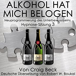 Alkohol Hat Mich Belogen [Alcohol Has Lied to Me (Session 3)] Hörbuch