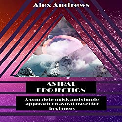 Astral Projection: A Complete Quick and Simple Approach on Astral Travel for Beginners.