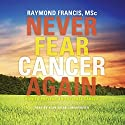Never Fear Cancer Again: How to Prevent and Reverse Cancer Audiobook by Raymond Francis Narrated by Alan Sklar