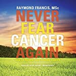 Never Fear Cancer Again: How to Prevent and Reverse Cancer   Raymond Francis MSc