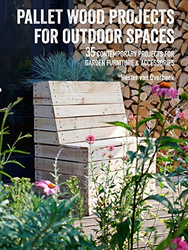 Pallet Wood Projects for Outdoor Spaces: 35 contemporary projects for garden furniture & accessories (Garden Pallets Furniture With)