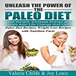 Paleo Diet: Unleash the Power of the Paleo Diet: Lose Weight, Increase Energy, and Create Real Life Change That Lasts | Valerie Childs,Joy Louis