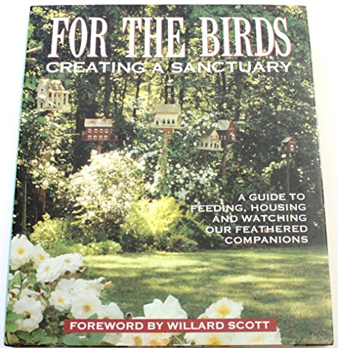 For the Birds: Creating a Sanctuary: A Guide to Feeding, Housing and Watching Our Feathered Companions