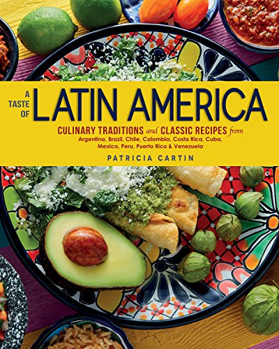 A Taste of Latin America: Culinary Traditions and Classic Recipes from Argentina, Brazil, Chile, Colombia, Costa Rica, Cuba, Mexico, Peru, Puerto Rico & Venezuela by Patricia Cartin