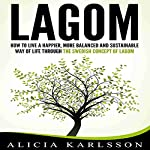Lagom: How to Live a Happier, More Balanced and Sustainable Way of Life Through the Swedish Art of Lagom | Alicia Karlsson