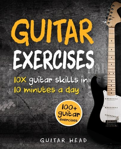 Guitar Exercises: 10x Guitar Skills in 10 Minutes a Day: An Arsenal of 100+ Exercises for All Areas (Guitar Head)