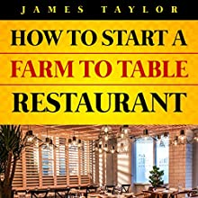 Discover the Fastest, Cheapest, and Easiest Way to Start a Farm to Table Restaurant Audiobook by James Taylor Narrated by June Entwisle