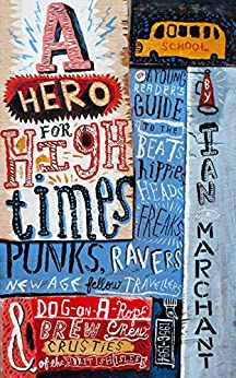 A Hero for High Times: A Younger Reader's Guide to the Beats, Hippies, Freaks, Punks, Ravers, New-Age Travellers and Dog-on-a-Rope Brew Crew Crusties of the British Isles, 1956-1994 by [Marchant, Ian]