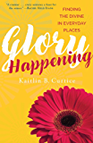Glory Happening: Finding the Divine in Everyday Places