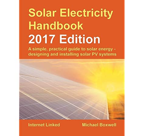Solar Electricity Handbook 2017 Edition A Simple Practical Guide To Solar Energy Designing And Installing Solar Photovoltaic Systems Boxwell Mr Michael 9781907670657 Amazon Com Books