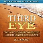 Third Eye: Chakra Meditation for Spiritual Awakening, Spiritual Healing and Spiritual Growth via Beach Hypnosis and Meditation | M. K. Brown